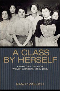 A Class By Herself: Protective Laws for Women Workers, 1890s-1990s. c. 2015--Call # 331.4 W86