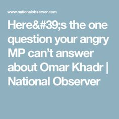 Here's the one question your angry MP can't answer about Omar Khadr | National Observer