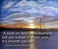"""A boat on land goes nowhere, but put a boat in water and it's smooth sailing."" -Ancient Paulian Proverb #proverb #advice #wisdom"