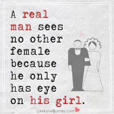 A real man sees no other female because he only has eye on his girl.