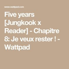 Five years [Jungkook x Reader] - Chapitre 8: Je veux rester ! - Wattpad