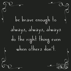 be brave enough to always, always, always do the right thing even when others don't. motivating and inspiring quotes for all good humans in this world. Quotable Quotes, Wisdom Quotes, True Quotes, Great Quotes, Motivational Quotes, Inspirational Quotes For Daughters, Quotes To Live By Wise, Quotes For Boys, True Colors Quotes