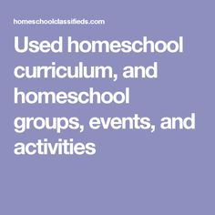 Used homeschool curriculum, and homeschool groups, events, and activities