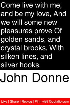 John Donne - Come live with me, and be my love, And we will some new pleasures prove Of golden sands, and crystal brooks, With silken lines, and silver hooks. #quotations #quotes