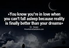 """""""You know you're in love when you can't fall asleep because reality is finally better than your dreams.""""  ― Dr. Seuss"""