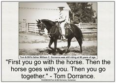First you go with the horse. Then the horse goes with you. Then you go together. - Tom Dorrance