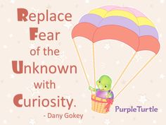 Replace fear of the unknown with Curiosity. ~ Dany Gokey