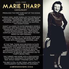 Marie Tharp (1920-2006) was the first person to map the ocean floor.  Her research showed the the ocean floor was not flat, and many scientists (mostly men) disagreed.  Despite opposition, she continued to work on her map.  Satellite photography has proved the accuracy of her map, which is still in use today.