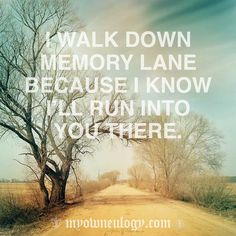 I Walk Down Memory Lane Because I Know I'll Run into You There…