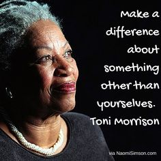 Make a difference about something other than yourselves. Toni Morrison. #RandomActOfKindness
