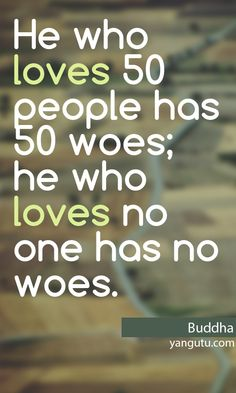 He who loves 50 people has 50 woes; he who loves no one has no woes, ~Buddha <3 Love Sayings #quotes, #love, #sayings, https://apps.facebook.com/yangutu