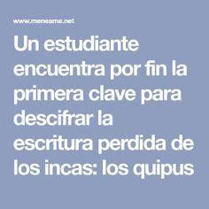 Un estudiante encuentra por fin la primera clave para descifrar la escritura perdida de los incas: los quipus