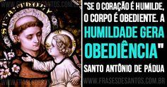 """""""Se o coração é humilde, o corpo é obediente. A humildade gera obediência."""" SantoAntôniodePádua"""