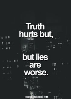 Truth hurts, but lies are worse.