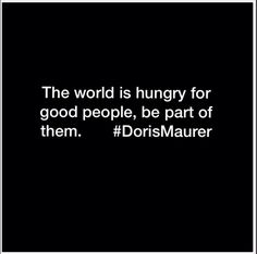 The world is hungry for good people, be part of them.       #DorisMaurer
