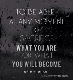 """""""To be able at any moment to sacrifice what you are for what you will become"""" ~ E. Thomas"""