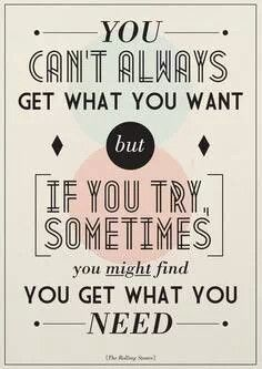 Good one :-)  YOU CAN'T ALWAYS GET WHAT YOU WANT BUT IF YOU TRY, SOMETIMES YOU MIGHT FIND YOU GET WHAT YOU NEED