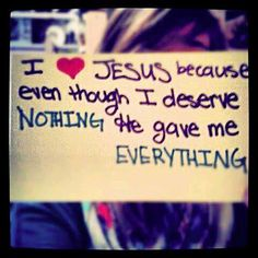 I love Jesus because even though I deserved NOTHING He gave me EVERYTHING