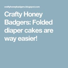 Crafty Honey Badgers: Folded diaper cakes are way easier!