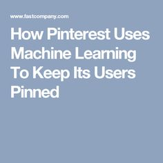 How Pinterest Uses Machine Learning To Keep Its Users Pinned