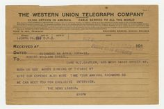 THE WESTERN UNION TELEGRAPH COMPANY  Received at 507 West 115th (?) St. Near B'Way  Phone 6750 Audubon  Richmond VA April 19th-12  To: Robert William Daniel  Care R. C. Cautley, 605 West 141st Street NY.  Rush us 500 words sinking of Titanic by  wire our expense also wire time your arrival Richmond so  we can meet you for exclusive interview.  The News Leader.  616PM