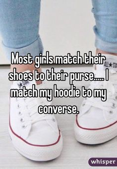 Most girls match their shoes to their purse..... I match my hoodie to my converse.