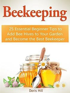 FREE TODAY - Beekeeping: 25 Essential Beginner Tips to Add Bee Hives to Your Garden and Become the Best #beekeeper (beekeeping, beekeeping for beginners, beekeeping for dummies) by Doris Hill #beekeepingtips