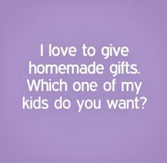 I love to give homemade gifts. Which one of my kids do you want? #funny #quotes