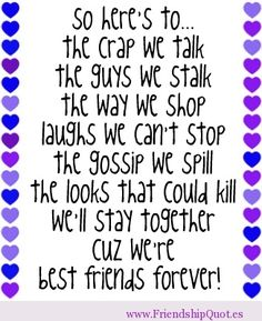 So here's to… The crap we talk The guys we stalk The way we shop Laughs we can't stop The gossip we spill The looks that could kill We'll stay together Cuz we're Best friends forever!