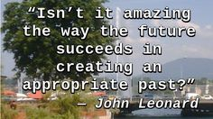 """Isn't it amazing the way the future succeeds in creating an appropriate past?""…"