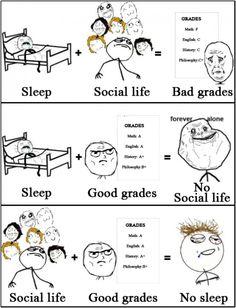 Sleep + Good Grades = No Social Life. Social Life + Good Grades = No Sleep. Actually very true. Rage Comics, Funny Comics, Derp Comics, Life Quotes Love, True Quotes, Random Quotes, Funy Quotes, Quotes Loyalty, College Quotes