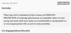"""""""What men don't understand is that women are fiercely protective of underage girls because we remember when we were young and some adult man made us uncomfortable or manipulated us or was inappropriate with us and we were powerless"""" http://maybeitspms.tumblr.com/post/78159024113/foxtrotsky-what-men-dont-understand-is-that"""