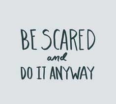 #Be #Scared and #do it #Anyway