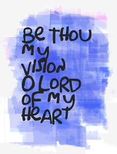 Be Thou my vision, oh Lord of my heart ~   Nought be all else to me, save that Thy art ~ Thou my best thought in the day and the night ~ Waking or sleeping, Thou presence my light