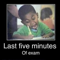 Last 5 minutes of exam..  As a testing proctor, I feel the same way!
