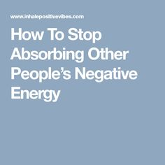 How To Stop Absorbing Other People's Negative Energy