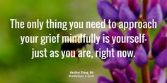 The only thing you need to approach your grief mindfully is yourself–just as you are, right now. | MindfulnessAndGrief.com