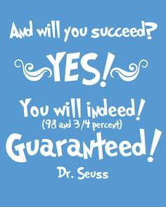 """And will you succeed? YES! You will indeed! (98 and 3/4 percent) Guaranteed!"" -Dr. Seuss http://www.thecrafty-woman.com/2012/07/dr-seuss-free-printables.html?m=1"