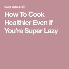 How To Cook Healthier Even If You're Super Lazy