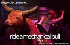 Before I die, I want to...Ride a Mechanical Bull. Follow my bucket list and create your own @ BucketMate.com