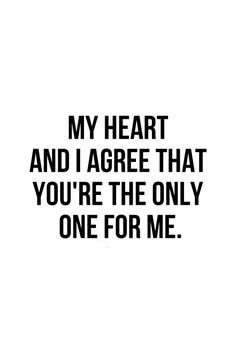 My heart and I agree that you are the only one for me