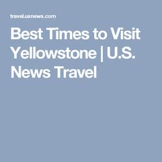 Best Times to Visit Yellowstone   U.S. News Travel