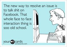 The new way to resolve an issue is to talk shit on Facebook. That whole face to face interaction thing is soo old school.
