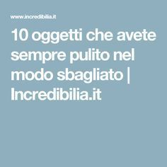 10 oggetti che avete sempre pulito nel modo sbagliato | Incredibilia.it Desperate Housewives, Housewife, Organization Hacks, Healthy Tips, Housekeeping, Good To Know, Home Remedies, Cleaning, Homemade