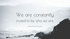 "Henry David Thoreau Quote: ""We are constantly invited to be who we are."""