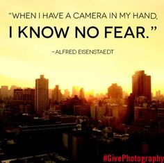"""When I have a #camera in my hand, I know no fear."" #AlfredEisenstaedt #photographer #photography #nofear #quote #inspiration http://wedid.it/campaigns/97"