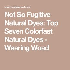 Not So Fugitive Natural Dyes: Top Seven Colorfast Natural Dyes - Wearing Woad