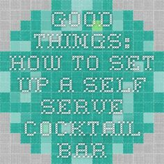 Good Things: How to Set Up a Self Serve Cocktail Bar