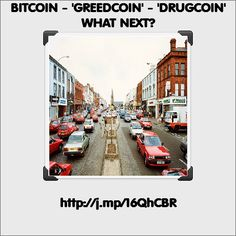 BITCOIN - \'GREEDCOIN\' - \'DRUGCOIN\' WHAT NEXT...?
