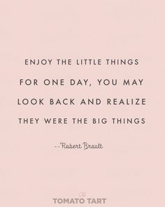 Enjoy the little things for one day you may realize they were the big things--- NOT kurt vonnegut but robert brault